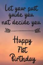 Let your past guide you not decide you 71st Birthday: 71 Year Old Birthday Gift Journal / Notebook / Diary / Unique Greeting Card Alternative