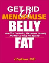 Get Rid Of Menopause Belly Fat: Also Tips on Having Menopause Naturally and How to Avoid Hot flashes!