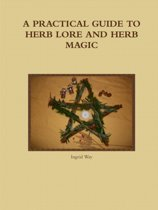 A Practical Guide to Herb Lore and Herb Magic