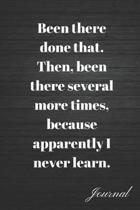 Been There Done That. Then, Been Several More Times, Because Apparently I Never Learn Journal