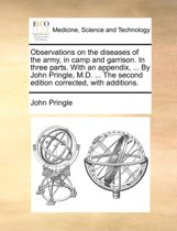 Observations on the Diseases of the Army, in Camp and Garrison. in Three Parts. with an Appendix, ... by John Pringle, M.D. ... the Second Edition Corrected, with Additions
