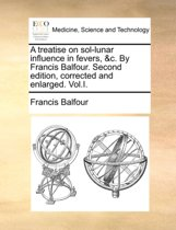 A Treatise on Sol-Lunar Influence in Fevers, &c. by Francis Balfour. Second Edition, Corrected and Enlarged. Vol.I