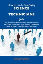 How to Land a Top-Paying Science technicians Job: Your Complete Guide to Opportunities, Resumes and Cover Letters, Interviews, Salaries, Promotions, What to Expect From Recruiters and More