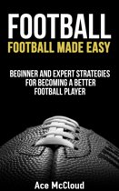 Football: Football Made Easy: Beginner and Expert Strategies For Becoming A Better Football Player