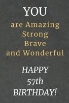 You are Amazing Strong Brave and Wonderful Happy 57th Birthday: 57th Birthday Gift / Journal / Notebook / Diary / Unique Greeting Card Alternative