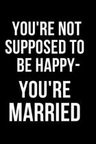 You're Not Supposed to Be Happy- You're Married