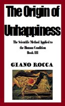 The Origin of Unhappiness: The Scientific Method Applied to the Human Condition - Book III