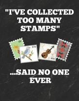 I've Collected Too Many Stamps ...Said No One Ever