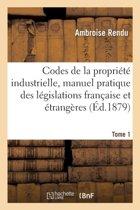 Codes de la Propri�t� Industrielle, Manuel Pratique Des L�gislations Fran�aise Et �trang�res Tome 1