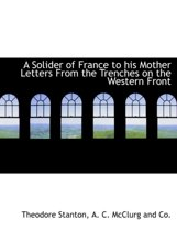 A Solider of France to His Mother Letters from the Trenches on the Western Front