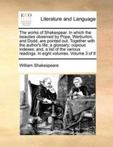 The Works of Shakespear. in Which the Beauties Observed by Pope, Warburton, and Dodd, Are Pointed Out. Together with the Author's Life; A Glossary; Copious Indexes; And, a List of the Various Readings. in Eight Volumes. Volume 3 of 8