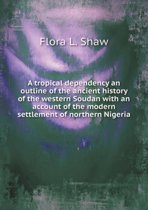 A Tropical Dependency an Outline of the Ancient History of the Western Soudan with an Account of the Modern Settlement of Northern Nigeria