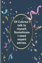 Of Course I talk to myself, Sometimes I need expert advise.: 124-Page Funny Sarcastic Matte Soft Cover Blank Lined Journal Makes Great Gift Paperback