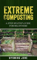 Extreme Composting: A Step-by-Step Guide for Beginners