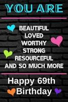 You Are Beautiful Loved Worthy Strong Resourceful Happy 69th Birthday: Cute 69th Birthday Card Quote Journal / Notebook / Diary / Greetings / Apprecia