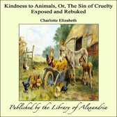 Kindness to Animals, Or, The Sin of Cruelty Exposed and Rebuked