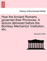 How the Ancient Romans Governed Their Provinces. a Lecture Delivered Before the Bombay Mechanics' Institution, Etc.