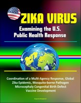Zika Virus: Examining the U.S. Public Health Response, Coordination of a Multi-Agency Response, Global Zika Epidemic, Mosquito-borne Pathogen, Microcephaly Congenital Birth Defect, Vaccine Development