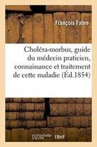 Chol�ra-Morbus, Guide Du M�decin Praticien Dans La Connaissance Et Le Traitement de Cette Maladie
