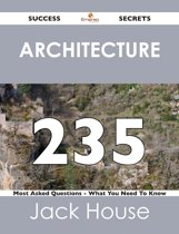 Architecture 235 Success Secrets - 235 Most Asked Questions On Architecture - What You Need To Know
