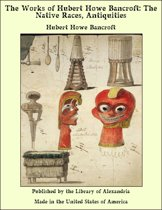 The Works of Hubert Howe Bancroft: The Native Races, Antiquities