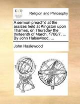 A Sermon Preach'd at the Assizes Held at Kingston Upon Thames, on Thursday the Thirteenth of March, 1706/7. ... by John Halsewood,