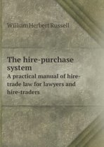 The Hire-Purchase System a Practical Manual of Hire-Trade Law for Lawyers and Hire-Traders