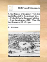 A New History of England. from the Earliest Period to the Present Time. ... Embellished with Copper-Plates, ... from the Designs of Mr. Wale. by the Reverend Mr. Cooper.