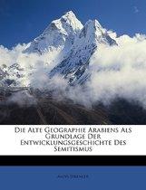Die Alte Geographie Arabiens ALS Grundlage Der Entwicklungsgeschichte Des Semitismus.