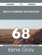 Service Oriented Architecture 68 Success Secrets - 68 Most Asked Questions On Service Oriented Architecture - What You Need To Know