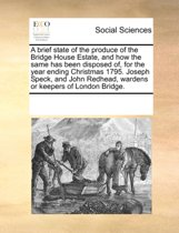 A Brief State of the Produce of the Bridge House Estate, and How the Same Has Been Disposed Of, for the Year Ending Christmas 1795. Joseph Speck, and John Redhead, Wardens or Keepers of London Bridge.