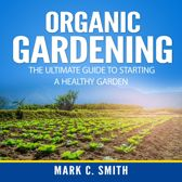 Organic Gardening: The Ultimate Guide to Starting a Healthy Garden