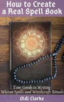 How to Create a Real Spell Book: Your Guide to Writing Wiccan Spells and Witchcraft Rituals