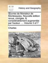 Uvres de Monsieur de Montesquieu. Nouvelle Edition Revue, Corrigee, & Considerablement Augmentee Par L'Auteur. ... Volume 3 of 7