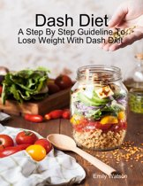 Dash Diet: A Step By Step Guideline to Lose Weight With Dash Diet