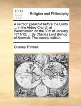 A Sermon Preach'd Before the Lords ... in the Abbey Church at Westminster, on the 30th of January, 1711/12; ... by Charles Lord Bishop of Norwich. the Second Edition