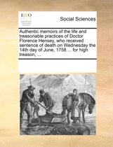 Authentic Memoirs of the Life and Treasonable Practices of Doctor Florence Hensey, Who Received Sentence of Death on Wednesday the 14th Day of June, 1758 ... for High Treason, ...