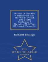 History of the Irish Confederation and the War in Ireland, 1641 [-1649] Containing a Narrative of Affairs of Ireland, Volume 5... - War College Series