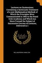 Lectures on Quaternions; Containing a Systematic Statement of a New Mathematical Method; of Which the Principles Were Communicated in 1843 to the Royal Irish Academy; and Which Has Since Formed the Subject of Successive Courses of Lectures, Delivered in 1