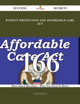 Patient Protection and Affordable Care Act 166 Success Secrets - 166 Most Asked Questions On Patient Protection and Affordable Care Act - What You Need To Know