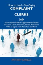 How to Land a Top-Paying Complaint clerks Job: Your Complete Guide to Opportunities, Resumes and Cover Letters, Interviews, Salaries, Promotions, What to Expect From Recruiters and More