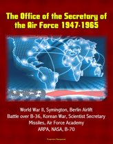 The Office of the Secretary of the Air Force 1947-1965: World War II, Symington, Berlin Airlift, Battle over B-36, Korean War, Scientist Secretary, Missiles, Air Force Academy, ARPA, NASA, B-70