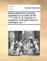 Observations D'Un Homme Impartial Sur La Lettre de Mr. ***** Mr. S. B. Docteur En Mdcine a Kingston Dans La Jamaique, Etc. ...