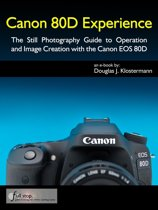Canon 80D Experience - The Still Photography Guide to Operation and Image Creation with the Canon EOS 80D