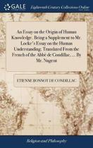 An Essay on the Origin of Human Knowledge. Being a Supplement to Mr. Locke's Essay on the Human Understanding. Translated from the French of the Abb� de Condillac, ... by Mr. Nugent