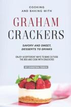 Cooking and Baking with Graham Crackers: Savory and Sweet, Desserts to Drinks - Enjoy 40 Different Ways to Bake outside the Box and Cook with Crackers