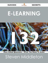 E-Learning 132 Success Secrets - 132 Most Asked Questions On E-Learning - What You Need To Know