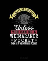 Always Be Yourself Unless You Can Be a Weimaraner Pocket Then Be a Weimaraner Pocket