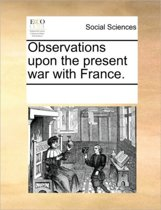 Observations Upon the Present War with France.