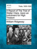 A Report of the Trial of Walter Clare, Upon an Indictment for High Treason